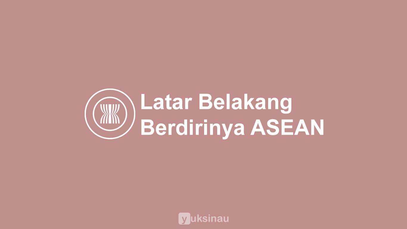 Latar Belakang Berdirinya ASEAN Secara Singkat