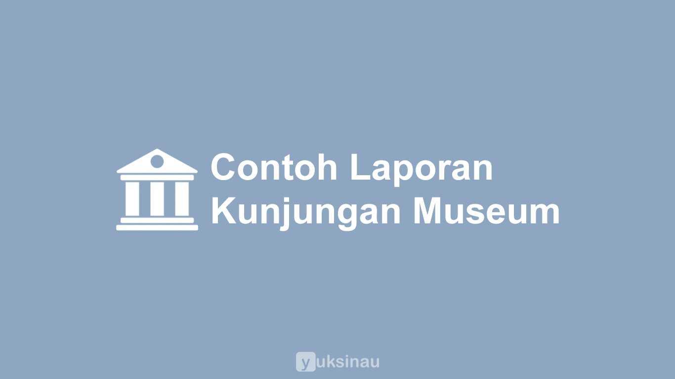 Contoh Laporan Kunjungan Museum