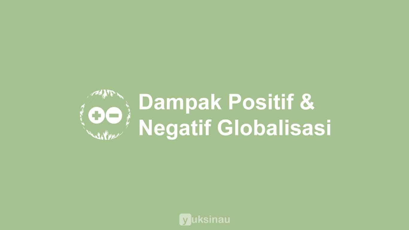 Dampak Positif & Negatif Globalisasi di Berbagai Bidang